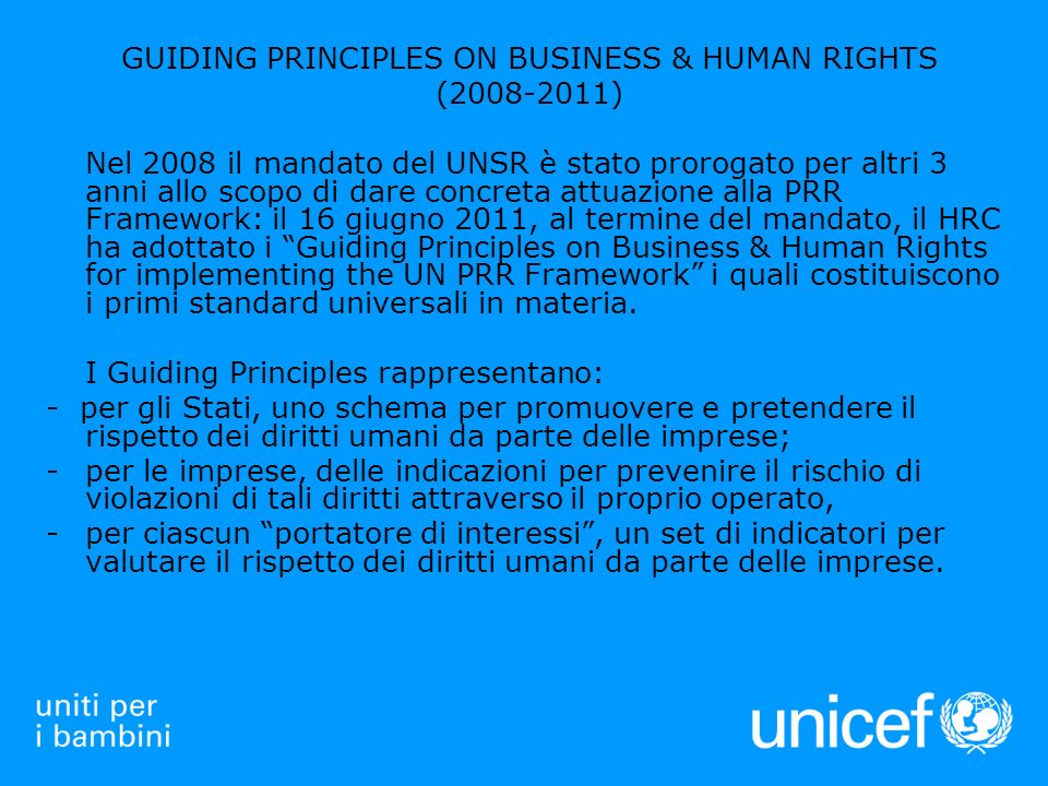GUIDING PRINCIPLES ON BUSINESS & HUMAN RIGHTS (2008-2011) Nel 2008 il mandato del UNSR è stato prorogato per altri 3 anni allo scopo di dare concreta attuazione alla PRR Framework: il 16 giugno 2011, al termine del mandato, il HRC ha adottato i Guiding Principles on Business & Human Rights for implementing the UN PRR Framework i quali costituiscono i primi standard universali in materia.