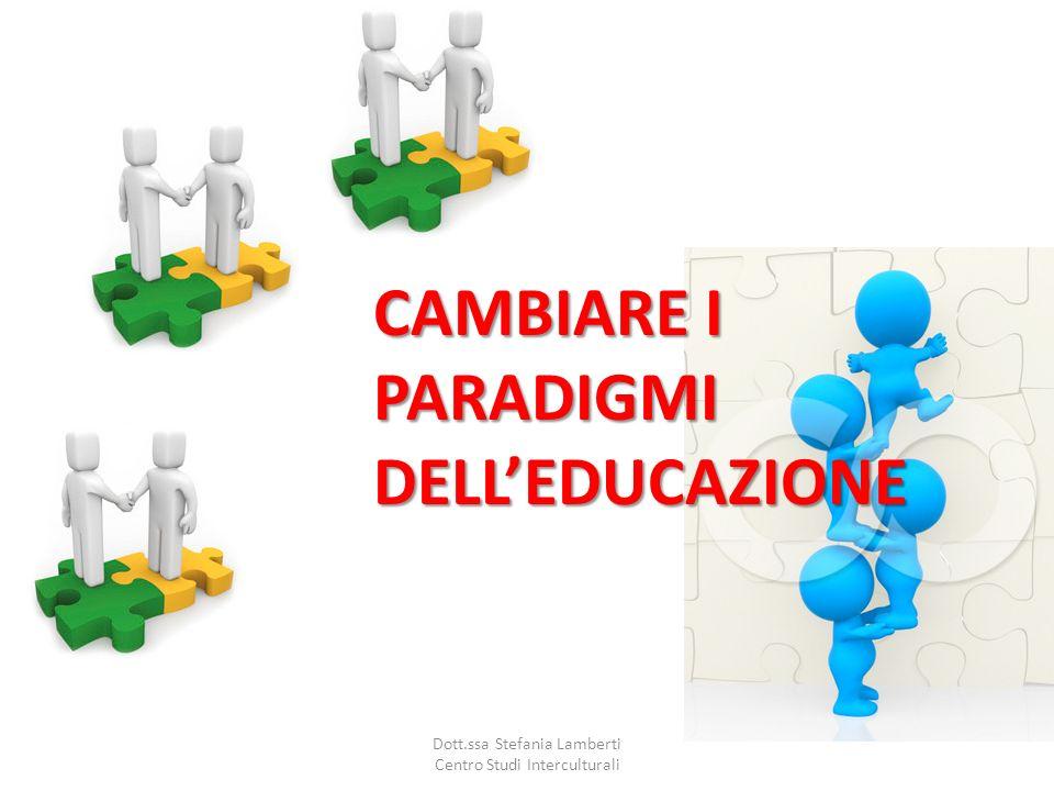 CAMBIARE I PARADIGMI DELLEDUCAZIONE Dott.ssa Stefania Lamberti Centro Studi Interculturali