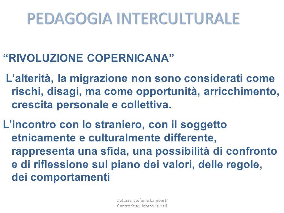 PEDAGOGIA INTERCULTURALE RIVOLUZIONE COPERNICANA Lalterità, la migrazione non sono considerati come rischi, disagi, ma come opportunità, arricchimento