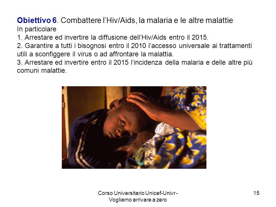 Corso Universitario Unicef-Univr - Vogliamo arrivare a zero 15 Obiettivo 6. Combattere lHiv/Aids, la malaria e le altre malattie In particolare 1. Arr
