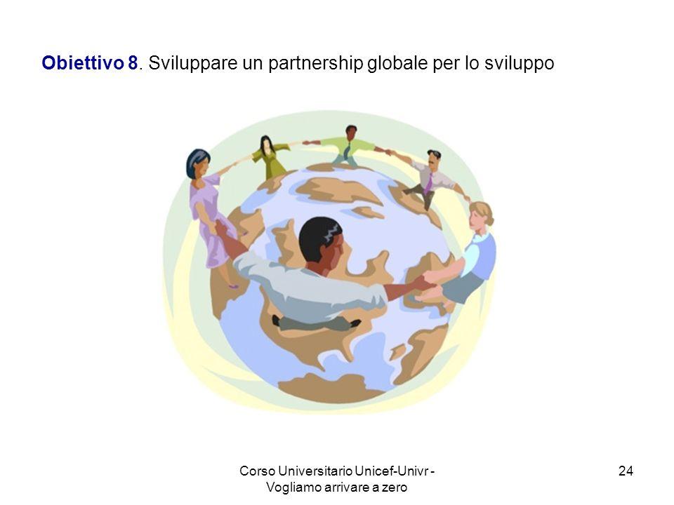 Corso Universitario Unicef-Univr - Vogliamo arrivare a zero 24 Obiettivo 8. Sviluppare un partnership globale per lo sviluppo