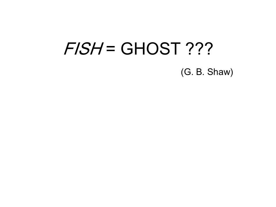 FISH = GHOST ??? (G. B. Shaw)