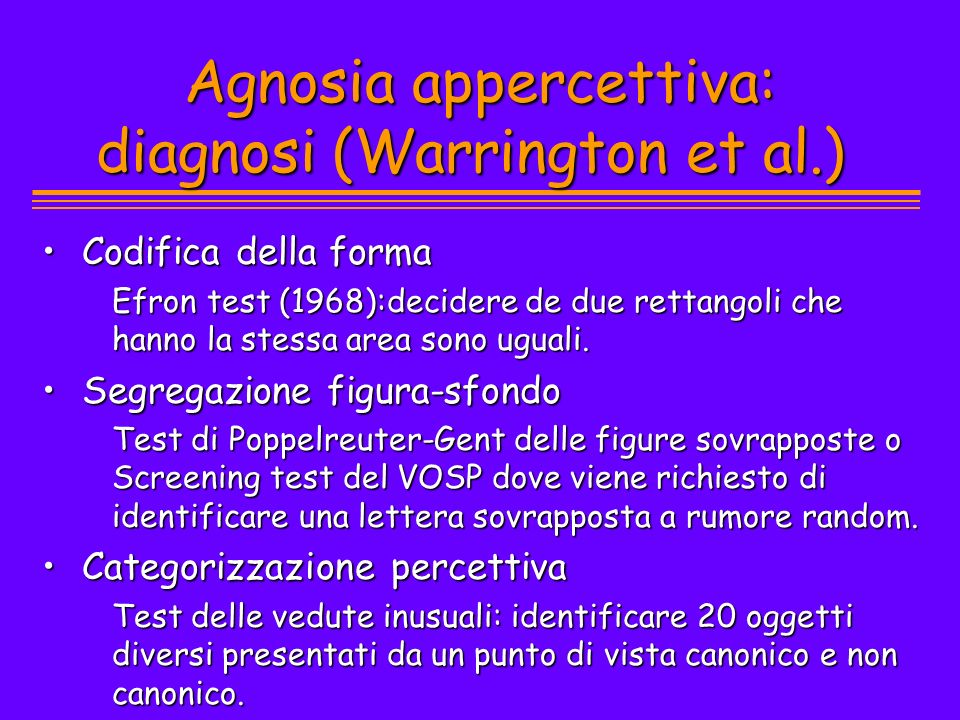 Agnosia appercettiva: diagnosi (Warrington et al.) Codifica della formaCodifica della forma Efron test (1968):decidere de due rettangoli che hanno la