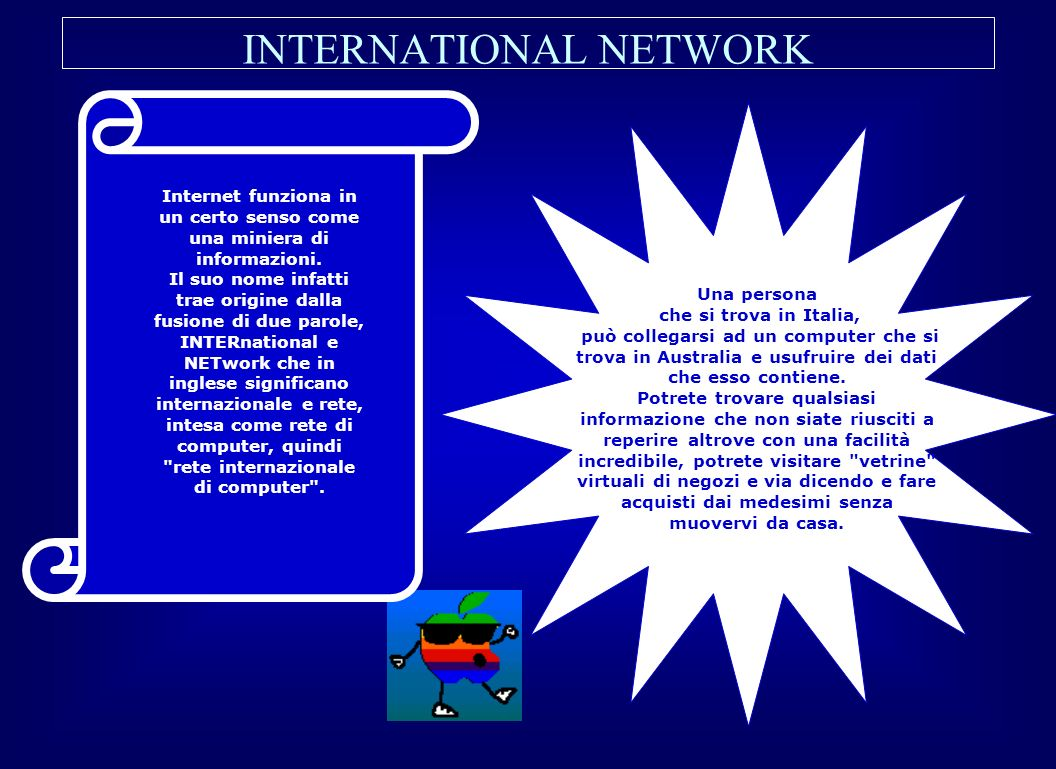 INTERNATIONAL NETWORK Una persona che si trova in Italia, può collegarsi ad un computer che si trova in Australia e usufruire dei dati che esso contie