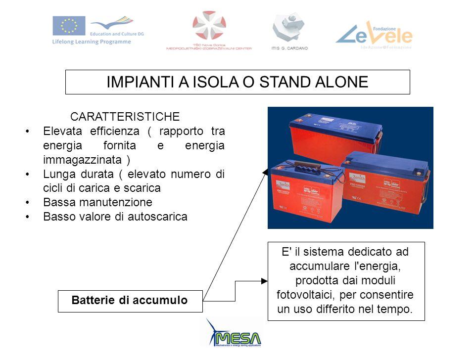 IMPIANTI A ISOLA O STAND ALONE Batterie di accumulo E' il sistema dedicato ad accumulare l'energia, prodotta dai moduli fotovoltaici, per consentire u