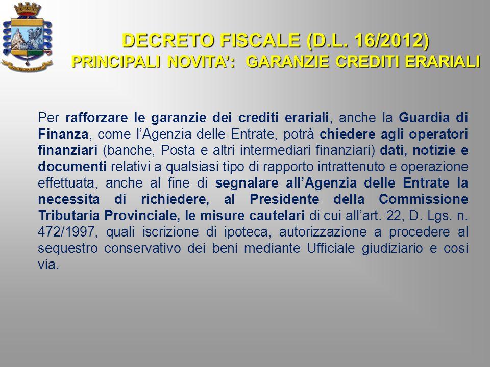 DECRETO FISCALE (D.L. 16/2012) PRINCIPALI NOVITA: GARANZIE CREDITI ERARIALI Per rafforzare le garanzie dei crediti erariali, anche la Guardia di Finan