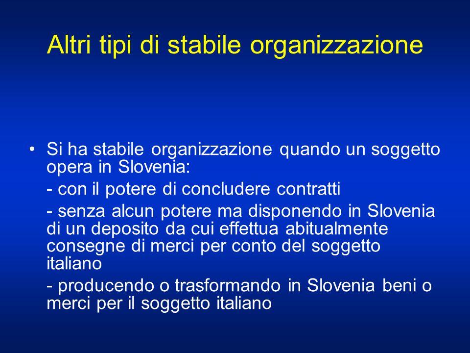 Altri tipi di stabile organizzazione Si ha stabile organizzazione quando un soggetto opera in Slovenia: - con il potere di concludere contratti - senz