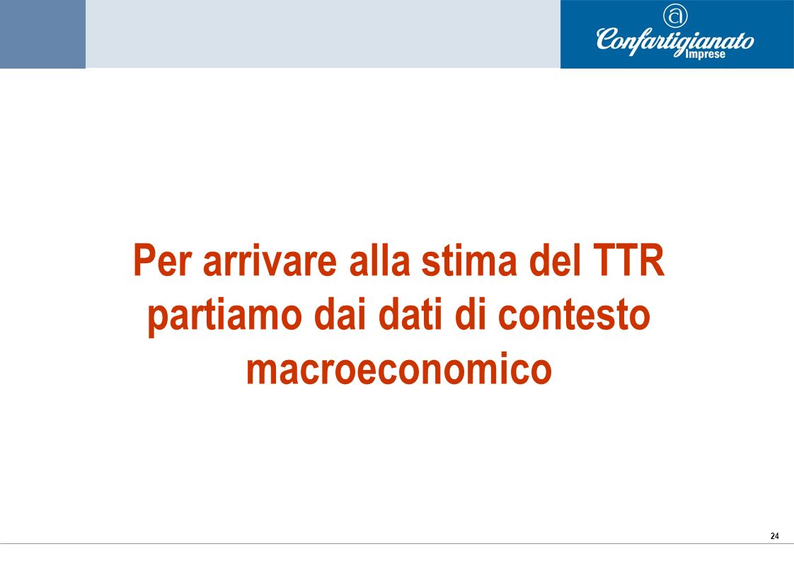 24 Per arrivare alla stima del TTR partiamo dai dati di contesto macroeconomico
