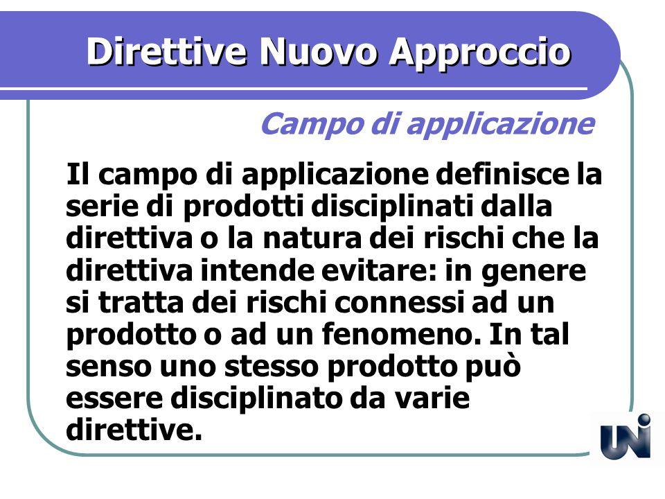 Direttive Nuovo Approccio Il campo di applicazione definisce la serie di prodotti disciplinati dalla direttiva o la natura dei rischi che la direttiva intende evitare: in genere si tratta dei rischi connessi ad un prodotto o ad un fenomeno.