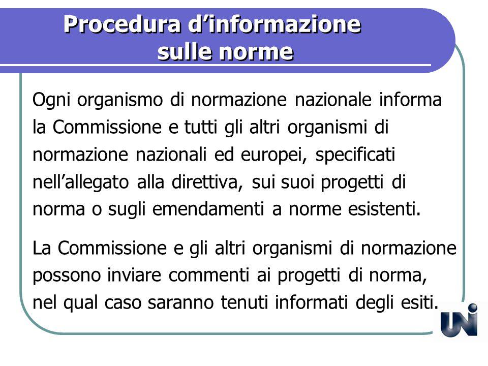 Procedura dinformazione sulle norme Ogni organismo di normazione nazionale informa la Commissione e tutti gli altri organismi di normazione nazionali ed europei, specificati nellallegato alla direttiva, sui suoi progetti di norma o sugli emendamenti a norme esistenti.
