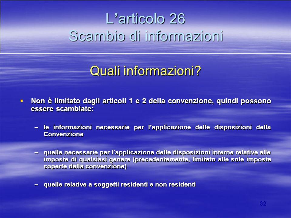 32 L articolo 26 Scambio di informazioni Quali informazioni? Non è limitato dagli articoli 1 e 2 della convenzione, quindi possono essere scambiate: N