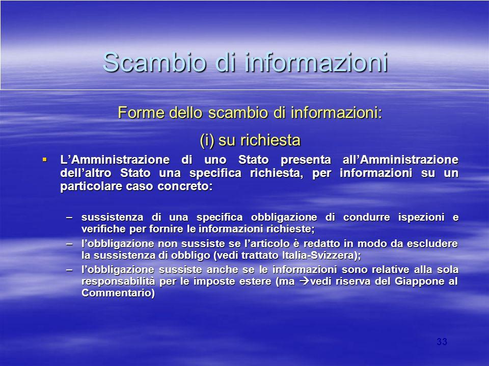 33 Scambio di informazioni Forme dello scambio di informazioni: (i) su richiesta LAmministrazione di uno Stato presenta allAmministrazione dellaltro S