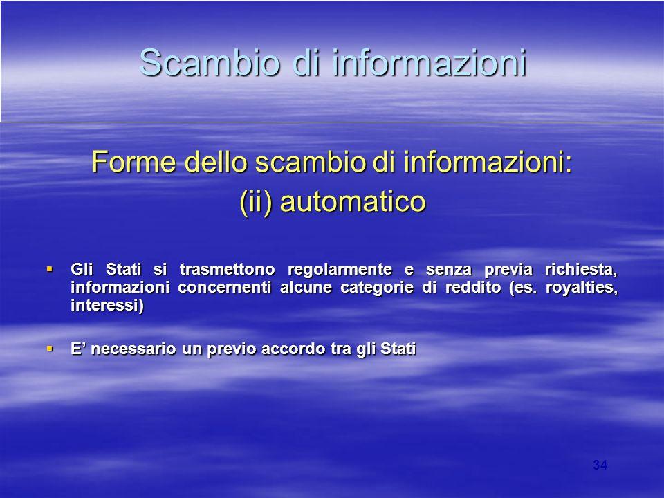 34 Scambio di informazioni Forme dello scambio di informazioni: (ii) automatico Gli Stati si trasmettono regolarmente e senza previa richiesta, informazioni concernenti alcune categorie di reddito (es.