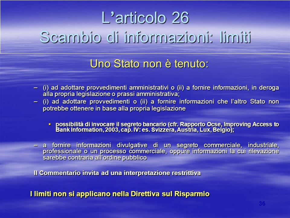 36 L articolo 26 Scambio di informazioni: limiti Uno Stato non è tenuto: –(i) ad adottare provvedimenti amministrativi o (ii) a fornire informazioni,