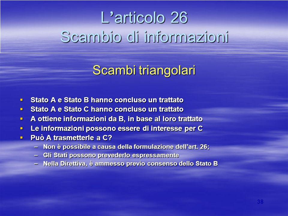 38 L articolo 26 Scambio di informazioni Scambi triangolari Stato A e Stato B hanno concluso un trattato Stato A e Stato B hanno concluso un trattato
