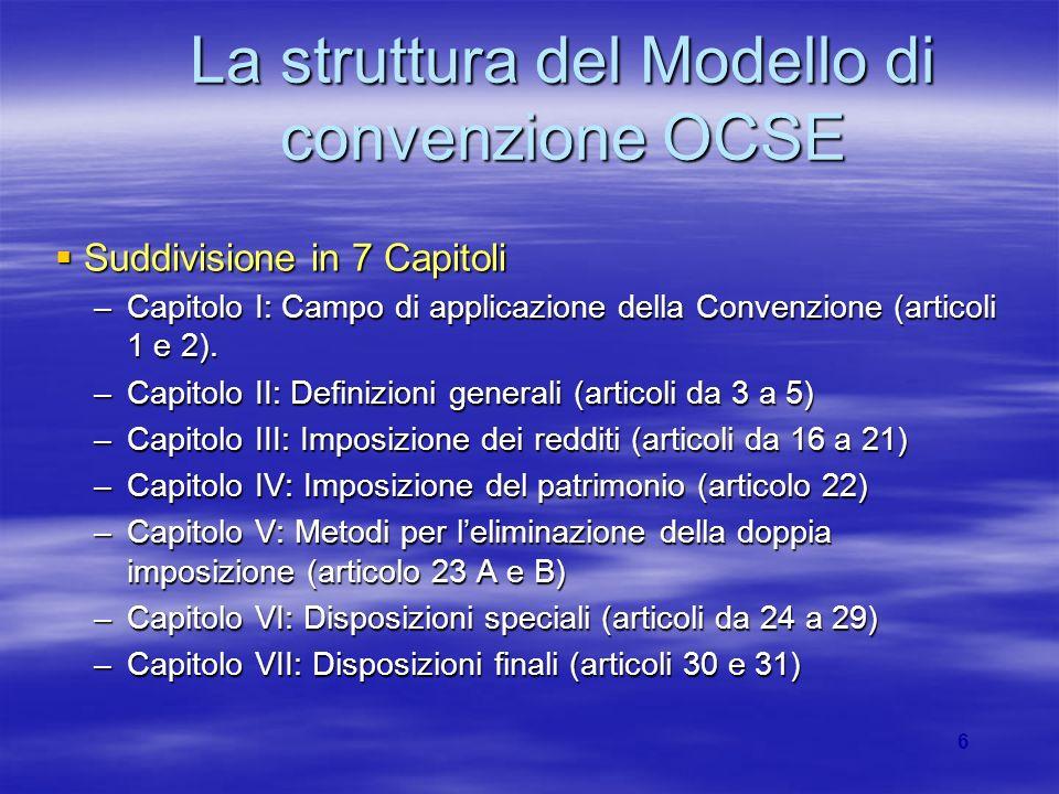6 La struttura del Modello di convenzione OCSE Suddivisione in 7 Capitoli Suddivisione in 7 Capitoli –Capitolo I: Campo di applicazione della Convenzione (articoli 1 e 2).