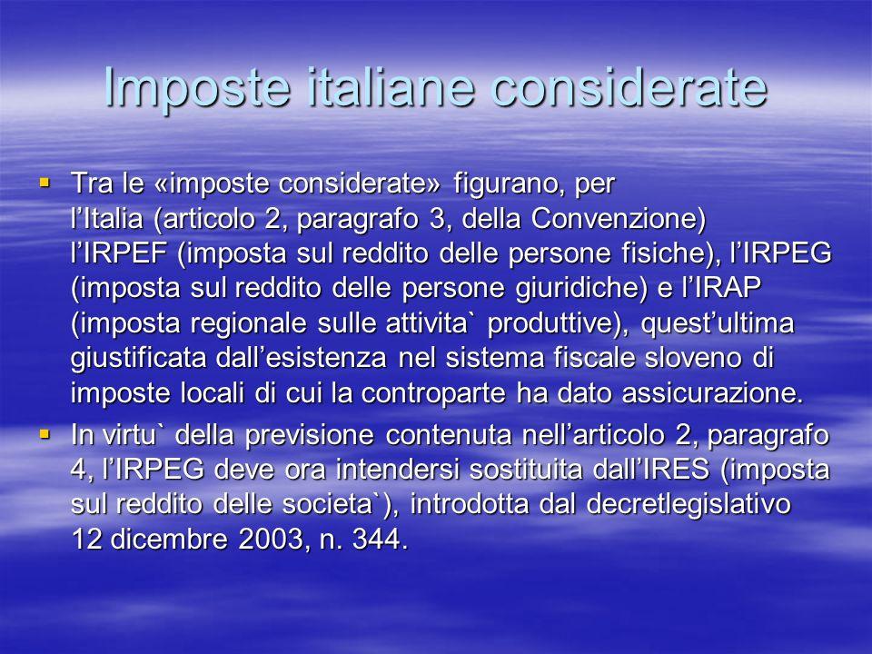 Imposte italiane considerate Tra le «imposte considerate» figurano, per lItalia (articolo 2, paragrafo 3, della Convenzione) lIRPEF (imposta sul reddito delle persone fisiche), lIRPEG (imposta sul reddito delle persone giuridiche) e lIRAP (imposta regionale sulle attivita` produttive), questultima giustificata dallesistenza nel sistema fiscale sloveno di imposte locali di cui la controparte ha dato assicurazione.