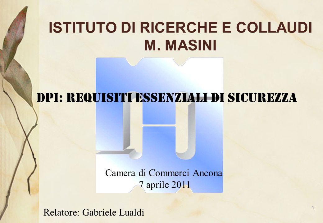1 ISTITUTO DI RICERCHE E COLLAUDI M. MASINI DPI: Requisiti essenziali di sicurezza Camera di Commerci Ancona 7 aprile 2011 Relatore: Gabriele Lualdi