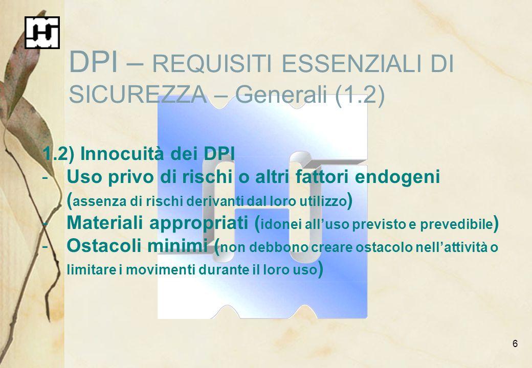 6 DPI – REQUISITI ESSENZIALI DI SICUREZZA – Generali (1.2) 1.2) Innocuità dei DPI -Uso privo di rischi o altri fattori endogeni ( assenza di rischi de