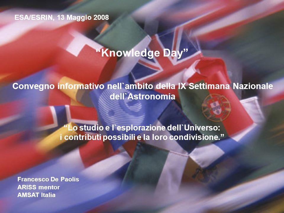 Knowledge Day ESA/ESRIN, 13 Maggio 2008 Francesco De Paolis ARISS mentor AMSAT Italia Satelliti amatoriali: dalle telecomunicazioni all`astronomia