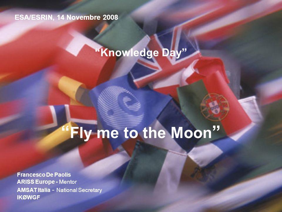 Knowledge Day Fly me to the Moon ESA/ESRIN, 14 Novembre 2008 Francesco De Paolis ARISS Europe - Mentor AMSAT Italia - National Secretary IKØWGF