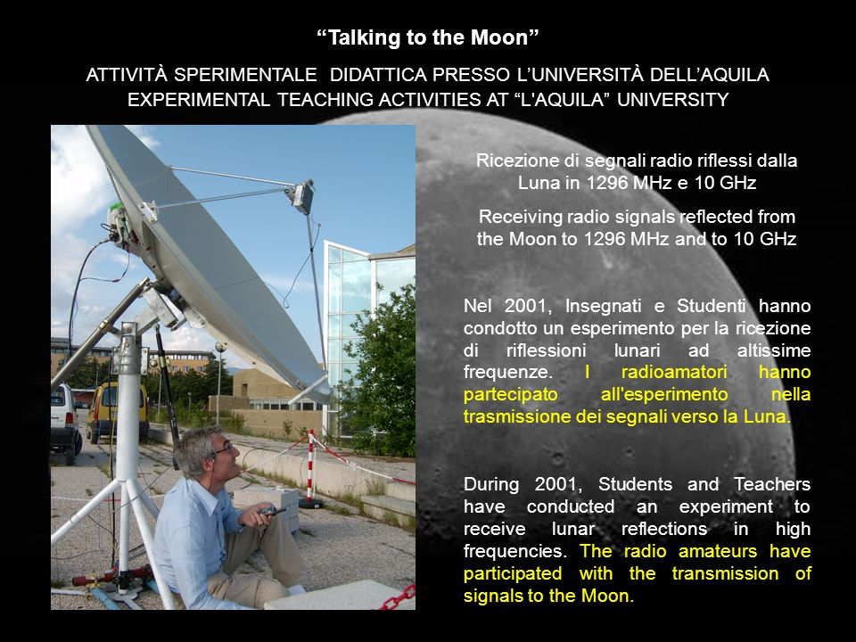 Talking to the Moon Ricezione di segnali radio riflessi dalla Luna in 1296 MHz e 10 GHz Receiving radio signals reflected from the Moon to 1296 MHz and to 10 GHz ATTIVITÀ SPERIMENTALE DIDATTICA PRESSO LUNIVERSITÀ DELLAQUILA EXPERIMENTAL TEACHING ACTIVITIES AT L AQUILA UNIVERSITY Nel 2001, Insegnati e Studenti hanno condotto un esperimento per la ricezione di riflessioni lunari ad altissime frequenze.