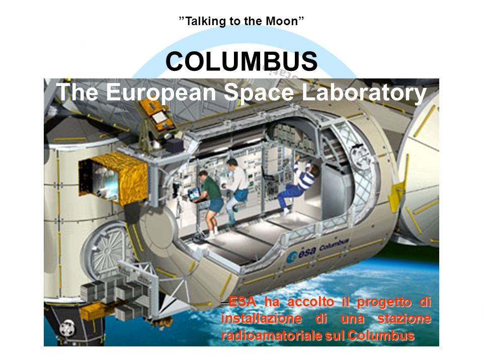 –ESA ha accolto il progetto di installazione di una stazione radioamatoriale sul Columbus COLUMBUS The European Space Laboratory Talking to the Moon
