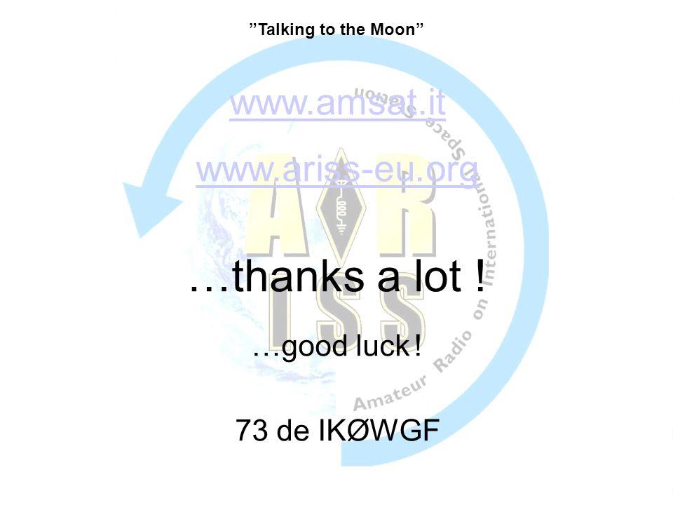 www.amsat.it www.ariss-eu.org …thanks a lot ! …good luck ! 73 de IKØWGF Talking to the Moon