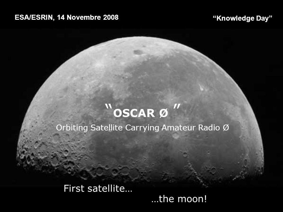 ESA/ESRIN, 14 Novembre 2008 …the moon! Knowledge Day OSCAR Ø Orbiting Satellite Carrying Amateur Radio Ø First satellite…