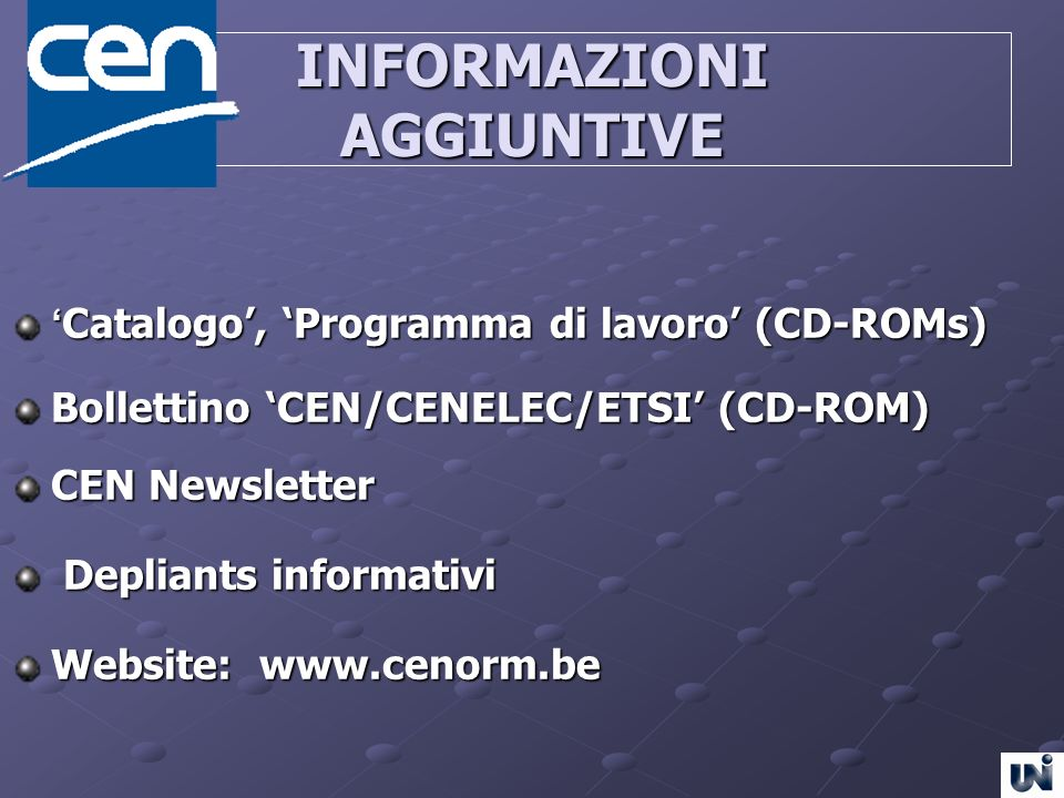 INFORMAZIONI AGGIUNTIVE Catalogo, Programma di lavoro (CD-ROMs) Catalogo, Programma di lavoro (CD-ROMs) Bollettino CEN/CENELEC/ETSI (CD-ROM) CEN Newsl