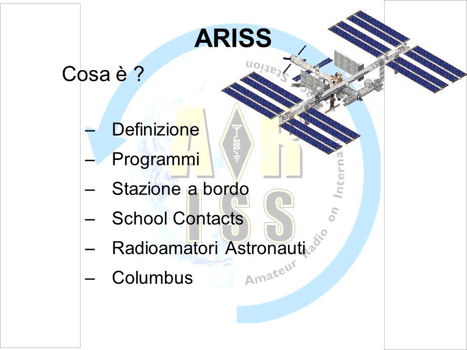 ARISS Cosa è ? –Definizione –Programmi –Stazione a bordo –School Contacts –Radioamatori Astronauti –Columbus