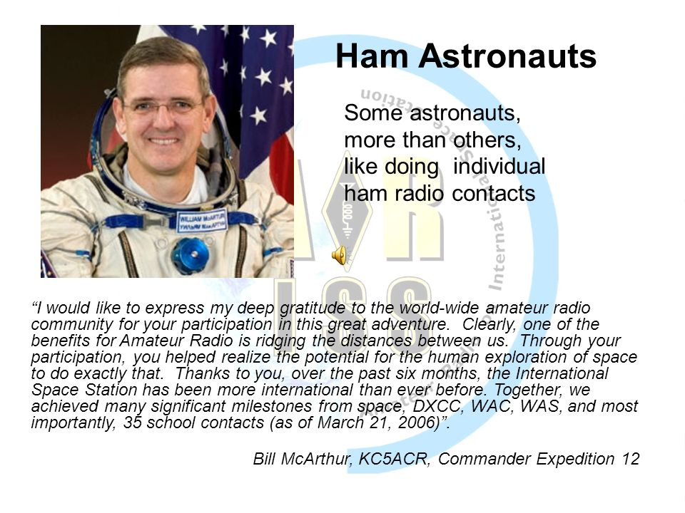 Ham Astronauts Some astronauts, more than others, like doing individual ham radio contacts I would like to express my deep gratitude to the world-wide amateur radio community for your participation in this great adventure.