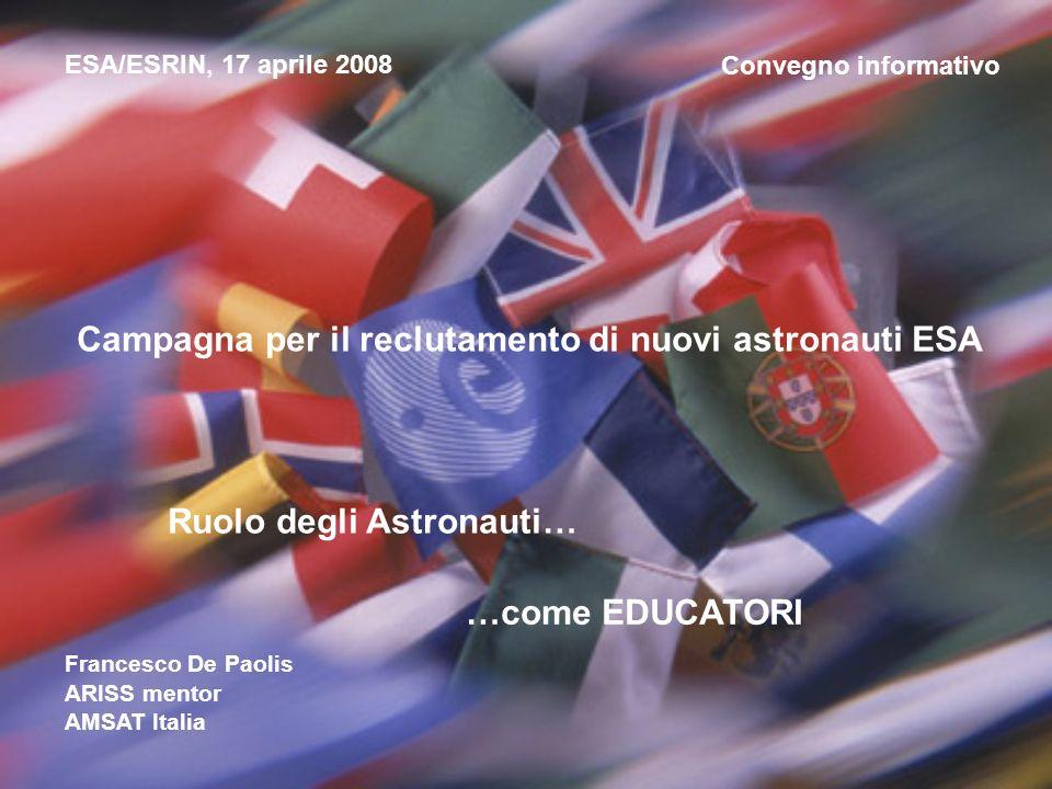 Convegno informativo Campagna per il reclutamento di nuovi astronauti ESA ESA/ESRIN, 17 aprile 2008 Ruolo degli Astronauti… …come EDUCATORI Francesco