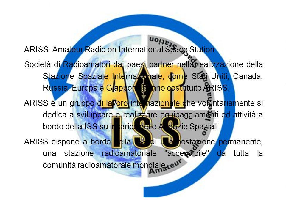 ARISS: Amateur Radio on International Space Station Società di Radioamatori dai paesi partner nella realizzazione della Stazione Spaziale Internazionale, come Stati Uniti, Canada, Russia, Europa e Giappone hanno costrituito ARISS.
