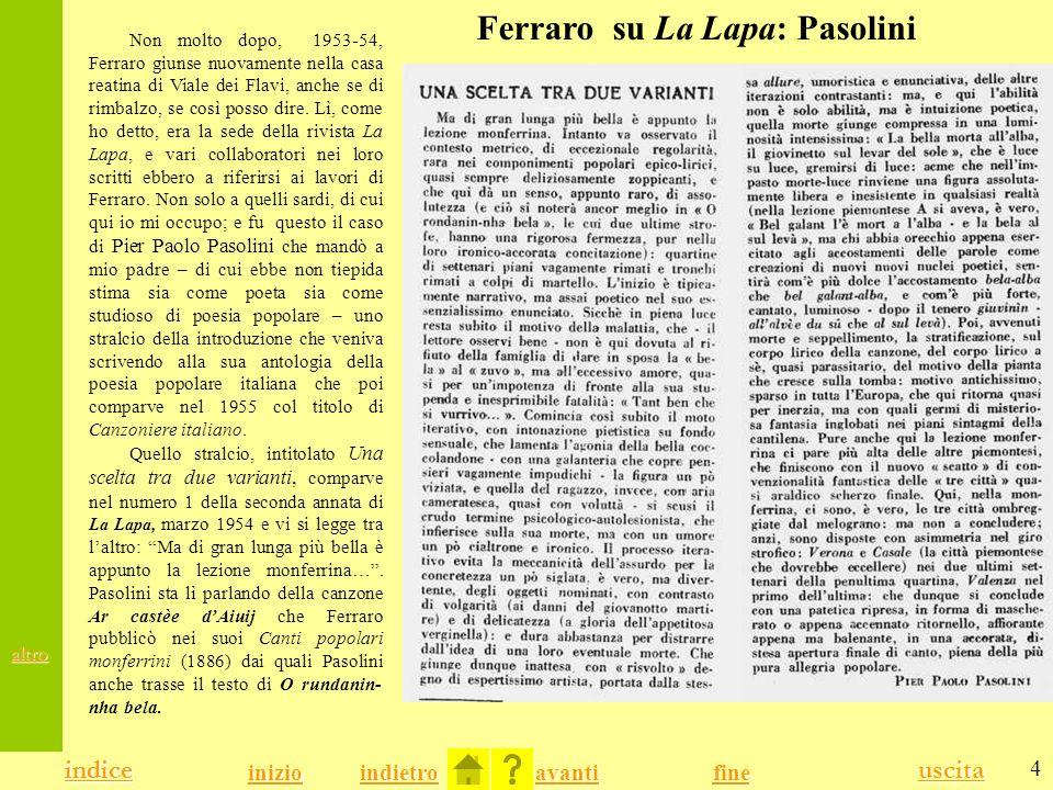 4 indice uscita indietro avanti indice fine inizio Ferraro su La Lapa: Pasolini Non molto dopo, 1953-54, Ferraro giunse nuovamente nella casa reatina di Viale dei Flavi, anche se di rimbalzo, se così posso dire.