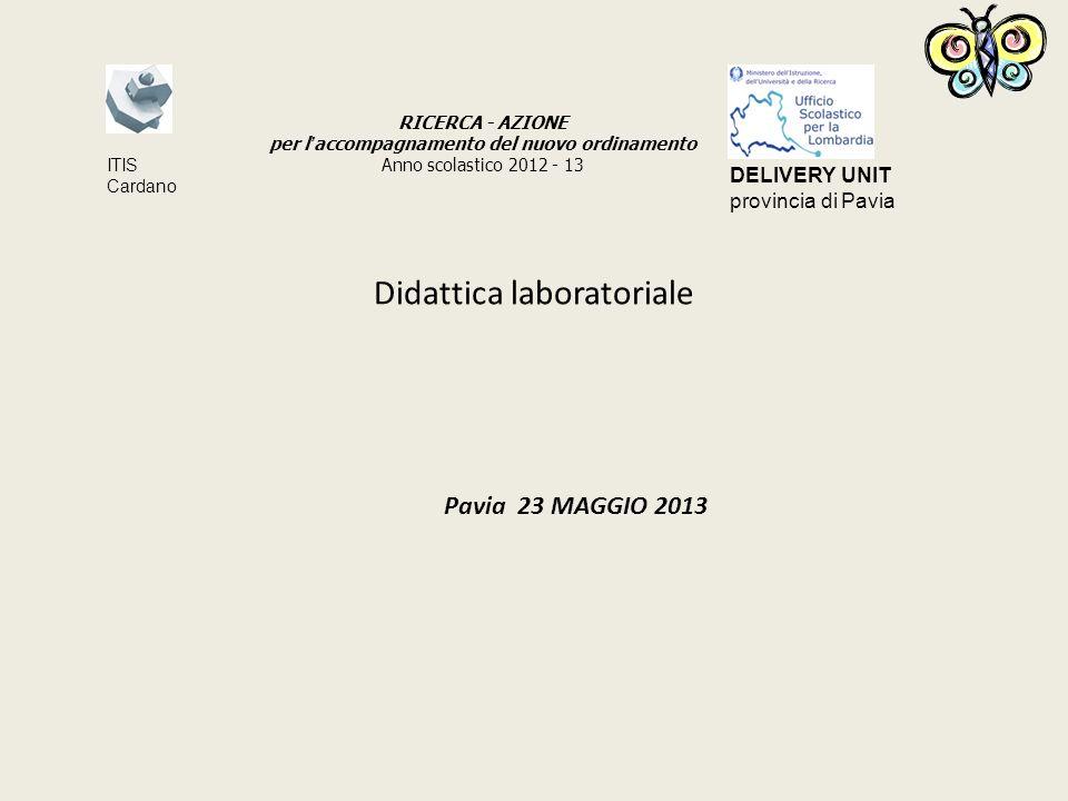Didattica laboratoriale Pavia 23 MAGGIO 2013 RICERCA - AZIONE per l accompagnamento del nuovo ordinamento Anno scolastico 2012 - 13 ITIS Cardano DELIVERY UNIT provincia di Pavia