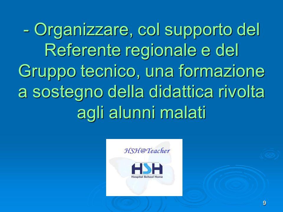 - Organizzare, col supporto del Referente regionale e del Gruppo tecnico, una formazione a sostegno della didattica rivolta agli alunni malati 9