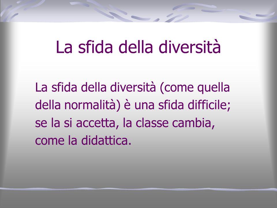 La sfida della diversità La sfida della diversità (come quella della normalità) è una sfida difficile; se la si accetta, la classe cambia, come la did