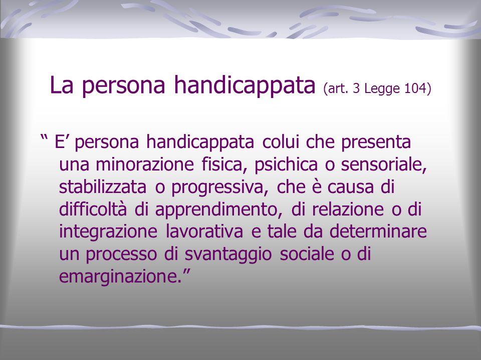 La persona handicappata (art. 3 Legge 104) E persona handicappata colui che presenta una minorazione fisica, psichica o sensoriale, stabilizzata o pro