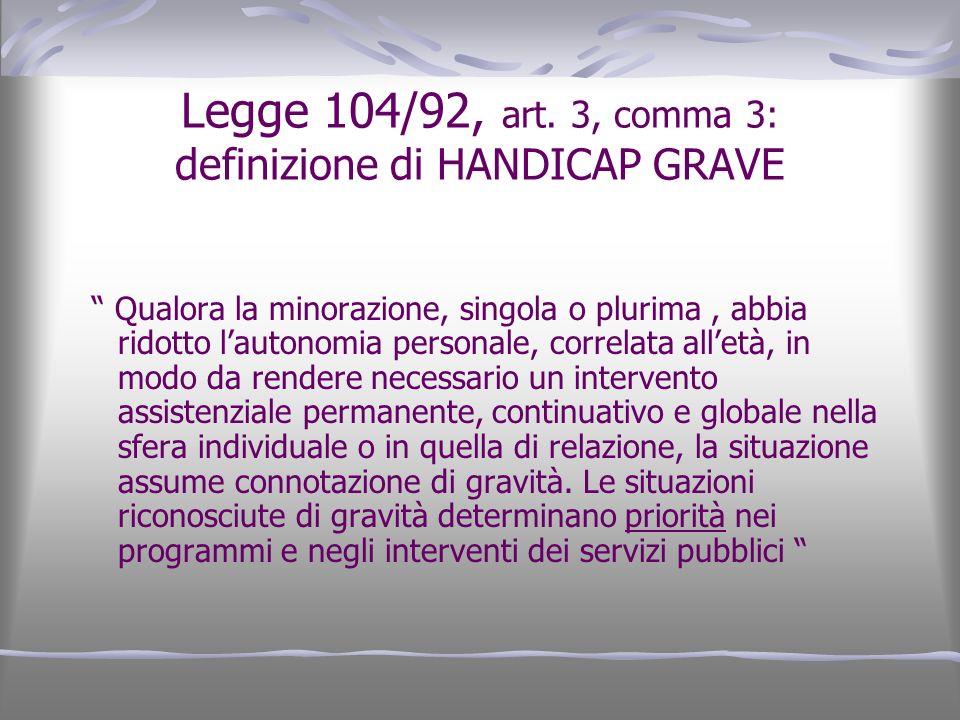 Legge 104/92, art. 3, comma 3: definizione di HANDICAP GRAVE Qualora la minorazione, singola o plurima, abbia ridotto lautonomia personale, correlata