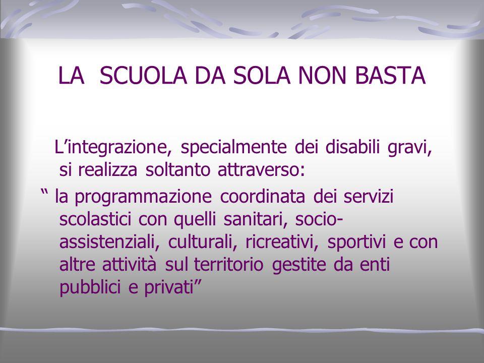 LA SCUOLA DA SOLA NON BASTA Lintegrazione, specialmente dei disabili gravi, si realizza soltanto attraverso: la programmazione coordinata dei servizi