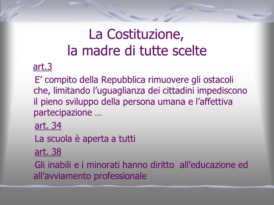 La Costituzione, la madre di tutte scelte art.3 E compito della Repubblica rimuovere gli ostacoli che, limitando luguaglianza dei cittadini impediscon