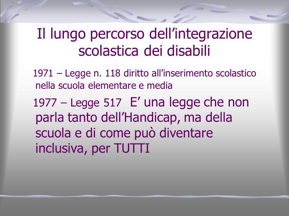 Il lungo percorso dellintegrazione scolastica dei disabili 1971 – Legge n. 118 diritto allinserimento scolastico nella scuola elementare e media 1977
