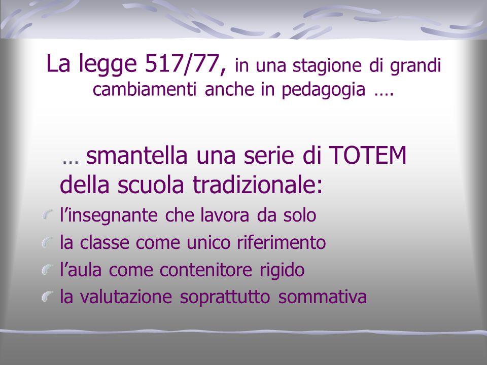 La legge 517/77, in una stagione di grandi cambiamenti anche in pedagogia …. … smantella una serie di TOTEM della scuola tradizionale: linsegnante che