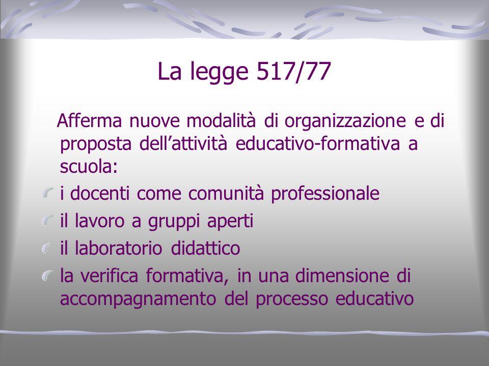 La legge 517/77 Afferma nuove modalità di organizzazione e di proposta dellattività educativo-formativa a scuola: i docenti come comunità professional