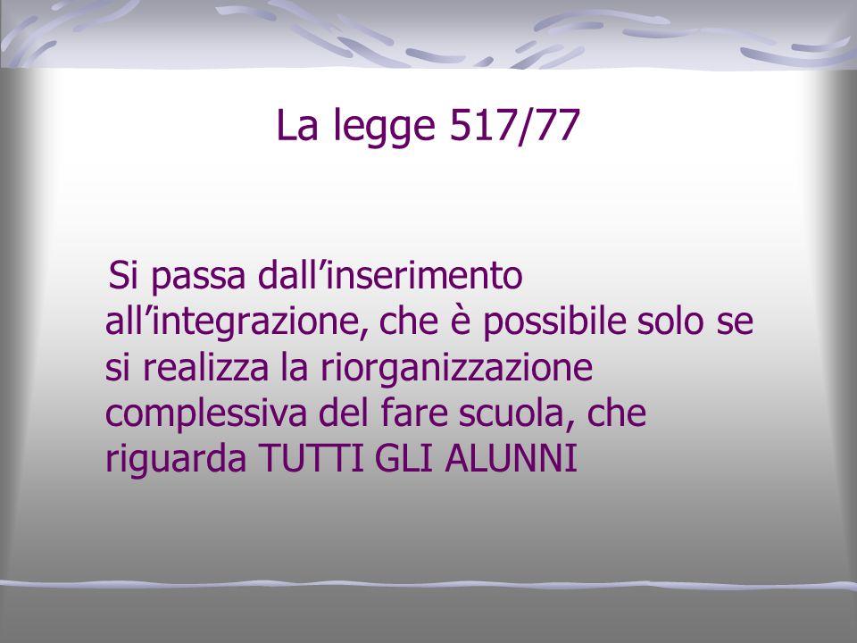 La legge 517/77 Si passa dallinserimento allintegrazione, che è possibile solo se si realizza la riorganizzazione complessiva del fare scuola, che rig