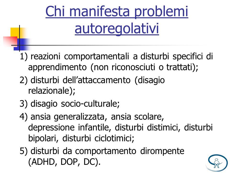 Chi manifesta problemi autoregolativi 1) reazioni comportamentali a disturbi specifici di apprendimento (non riconosciuti o trattati); 2) disturbi del
