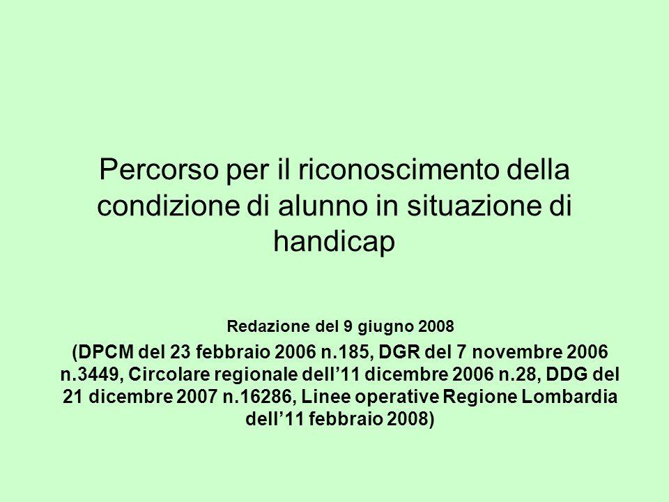 Percorso per il riconoscimento della condizione di alunno in situazione di handicap Redazione del 9 giugno 2008 (DPCM del 23 febbraio 2006 n.185, DGR del 7 novembre 2006 n.3449, Circolare regionale dell11 dicembre 2006 n.28, DDG del 21 dicembre 2007 n.16286, Linee operative Regione Lombardia dell11 febbraio 2008)