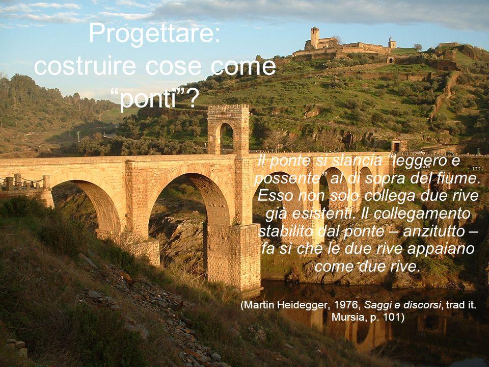 Progettare: costruire cose come ponti? Il ponte si slancia leggero e possente al di sopra del fiume. Esso non solo collega due rive già esistenti. Il