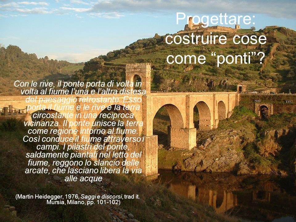Progettare: costruire cose come ponti? Con le rive, il ponte porta di volta in volta al fiume luna e laltra distesa del paesaggio retrostante. Esso po